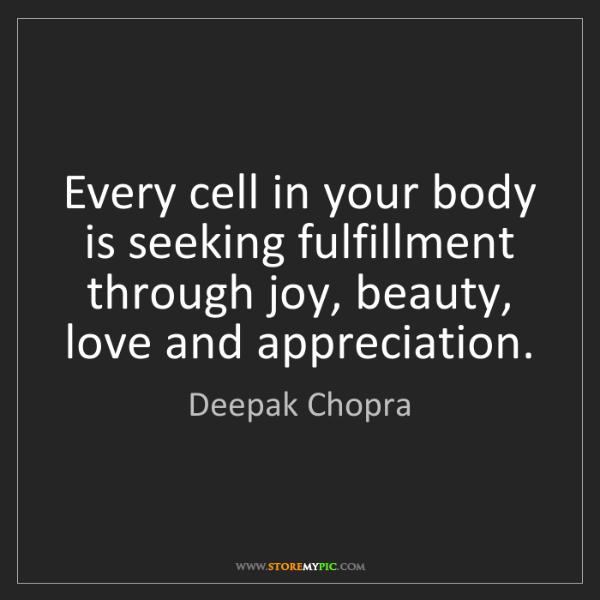 Deepak Chopra: Every cell in your body is seeking fulfillment through...