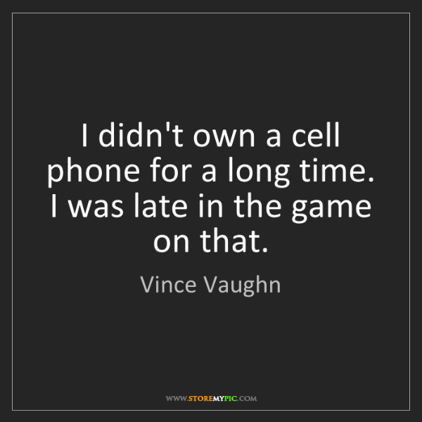 Vince Vaughn: I didn't own a cell phone for a long time. I was late...