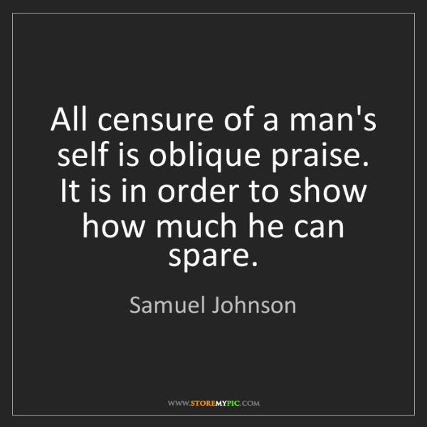 Samuel Johnson: All censure of a man's self is oblique praise. It is...