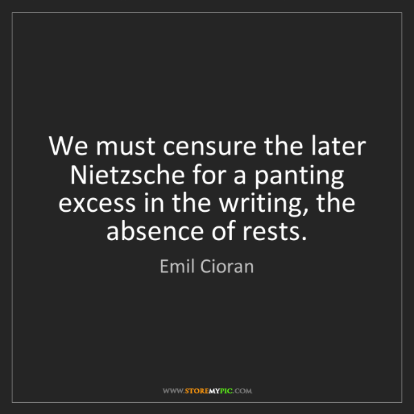 Emil Cioran: We must censure the later Nietzsche for a panting excess...