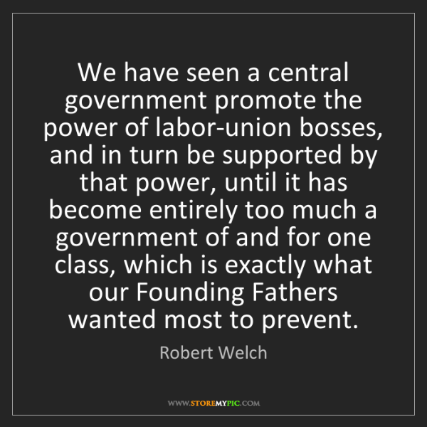 Robert Welch: We have seen a central government promote the power of...