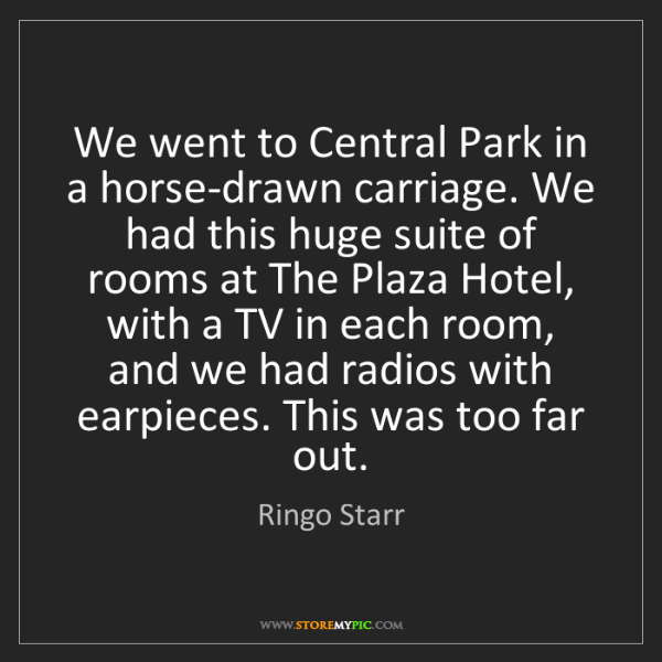 Ringo Starr: We went to Central Park in a horse-drawn carriage. We...