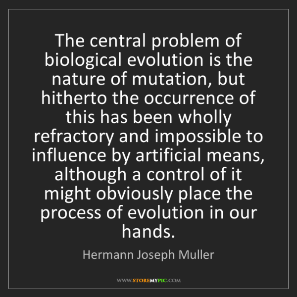 Hermann Joseph Muller: The central problem of biological evolution is the nature...