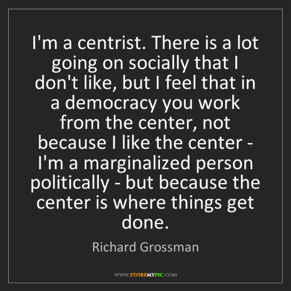 Richard Grossman: I'm a centrist. There is a lot going on socially that...