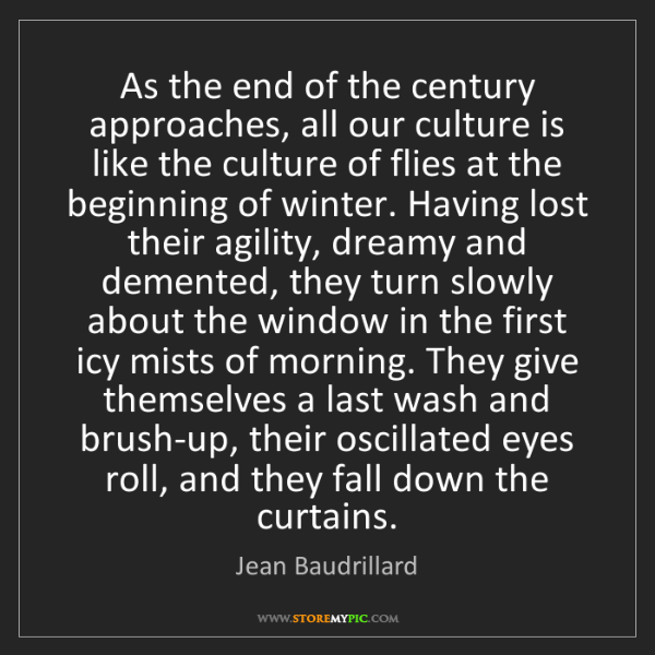 Jean Baudrillard: As the end of the century approaches, all our culture...