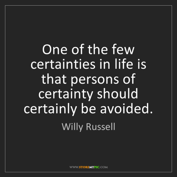 Willy Russell: One of the few certainties in life is that persons of...