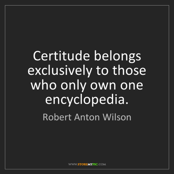 Robert Anton Wilson: Certitude belongs exclusively to those who only own one...