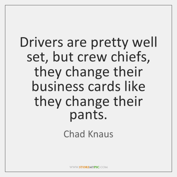 Drivers are pretty well set, but crew chiefs, they change their business ...