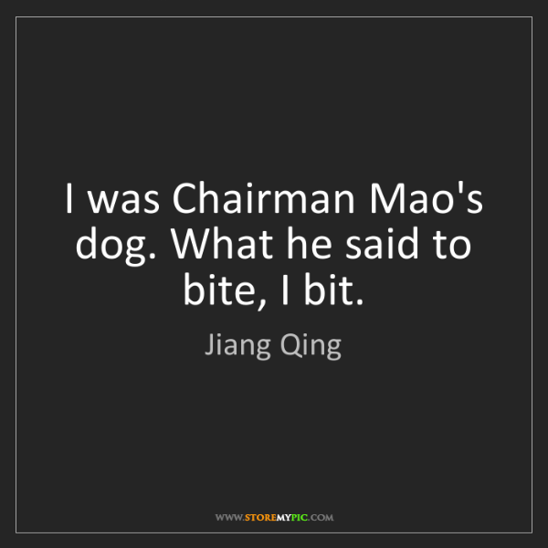 Jiang Qing: I was Chairman Mao's dog. What he said to bite, I bit.