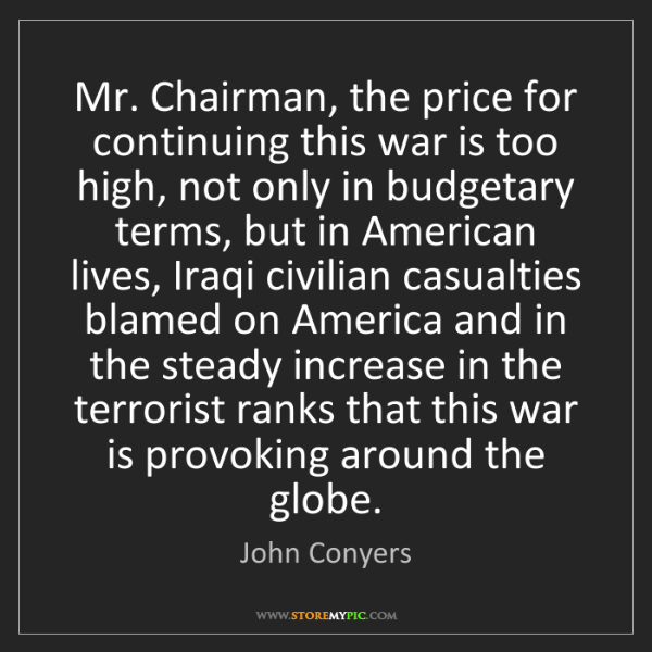John Conyers: Mr. Chairman, the price for continuing this war is too...