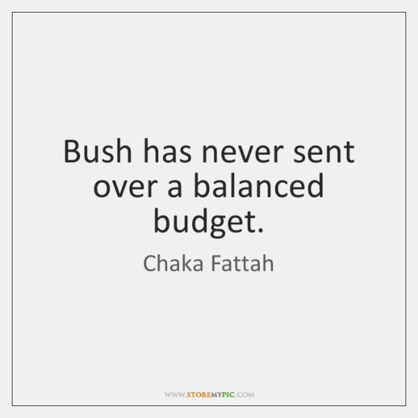 Bush has never sent over a balanced budget.