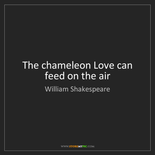 William Shakespeare: The chameleon Love can feed on the air