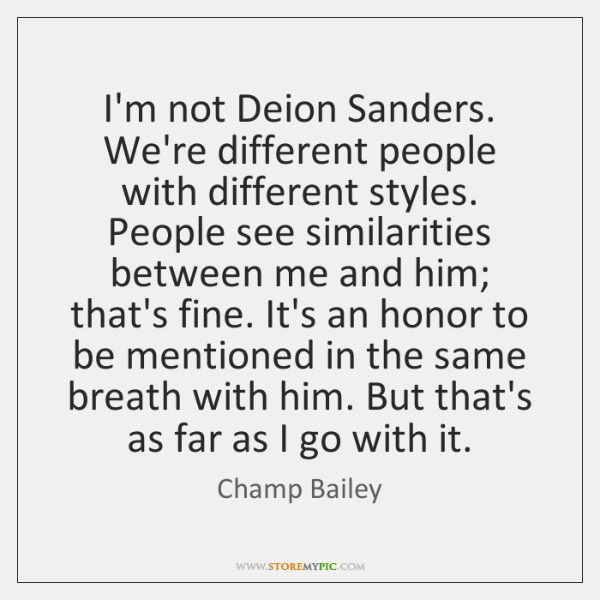I'm not Deion Sanders. We're different people with different styles. People see ...