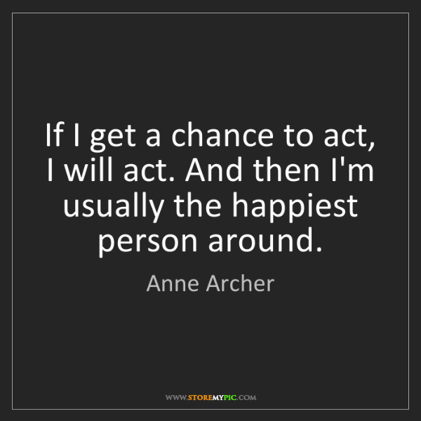 Anne Archer: If I get a chance to act, I will act. And then I'm usually...