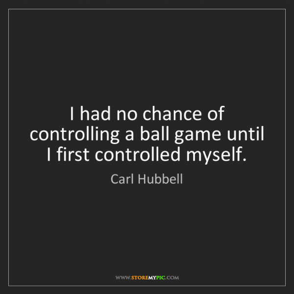 Carl Hubbell: I had no chance of controlling a ball game until I first...