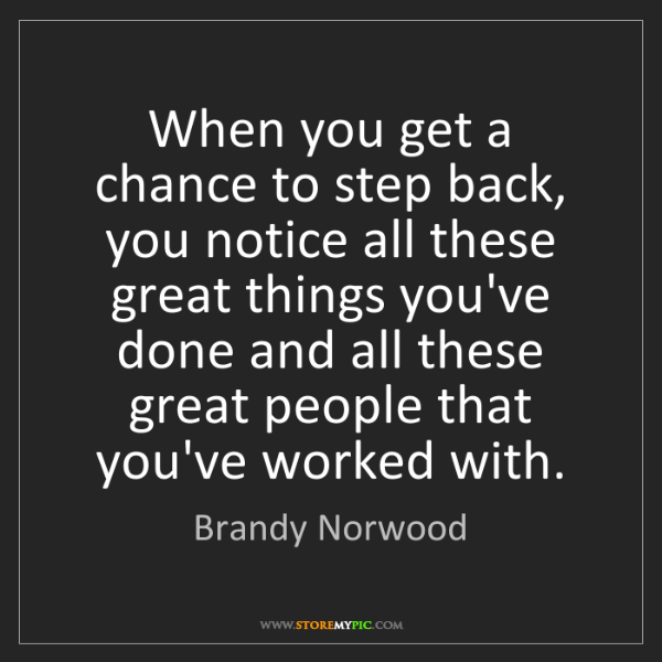 Brandy Norwood: When you get a chance to step back, you notice all these...