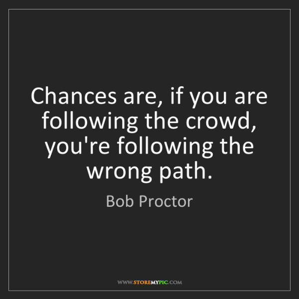 Bob Proctor: Chances are, if you are following the crowd, you're following...