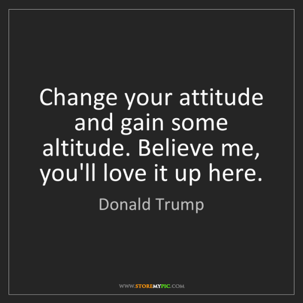 Donald Trump: Change your attitude and gain some altitude. Believe...