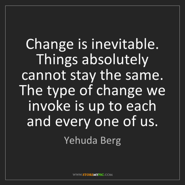 Yehuda Berg: Change is inevitable. Things absolutely cannot stay the...