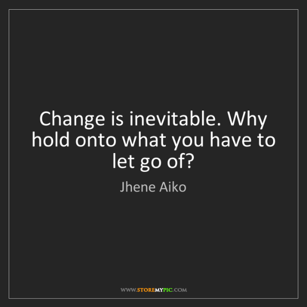 Jhene Aiko: Change is inevitable. Why hold onto what you have to...