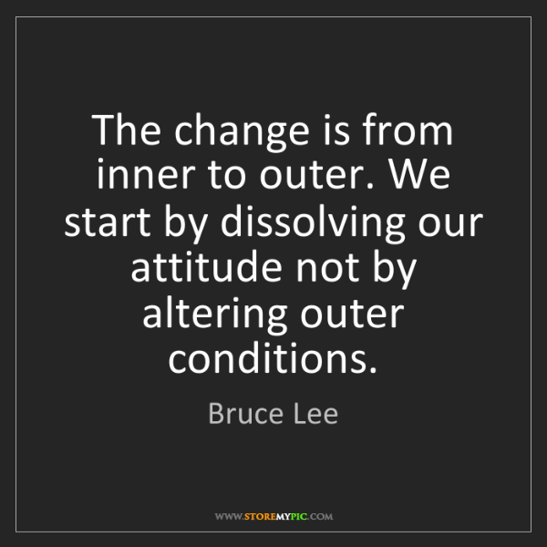 Bruce Lee: The change is from inner to outer. We start by dissolving...