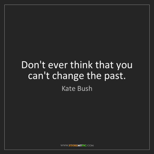 Kate Bush: Don't ever think that you can't change the past.