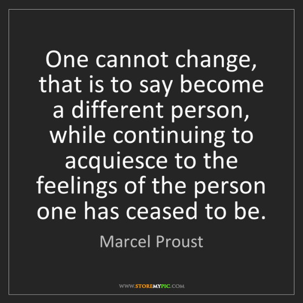 Marcel Proust: One cannot change, that is to say become a different...