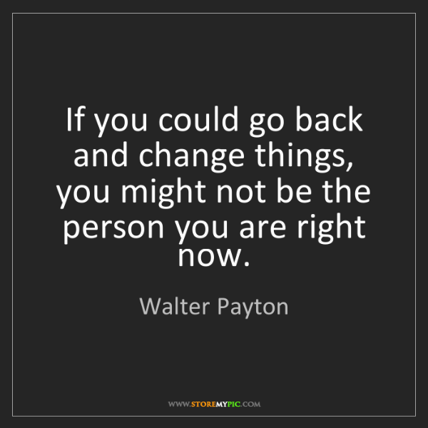 Walter Payton: If you could go back and change things, you might not...