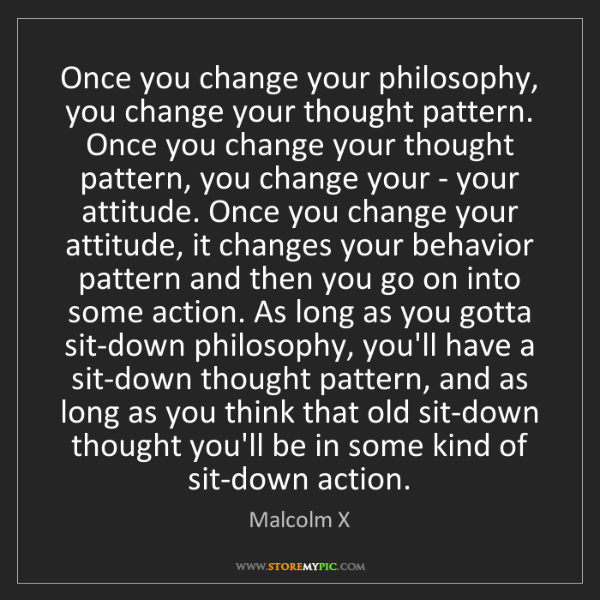 Malcolm X: Once you change your philosophy, you change your thought...