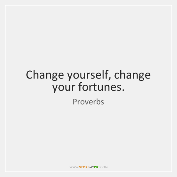 Change yourself, change your fortunes.