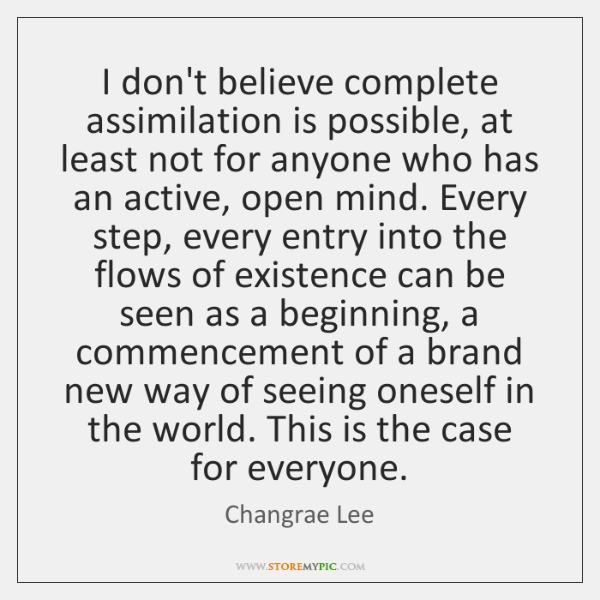 I don't believe complete assimilation is possible, at least not for anyone ...
