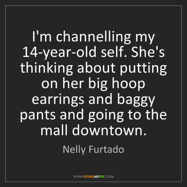 Nelly Furtado: I'm channelling my 14-year-old self. She's thinking about...