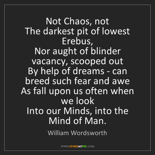 William Wordsworth: Not Chaos, not   The darkest pit of lowest Erebus,  ...
