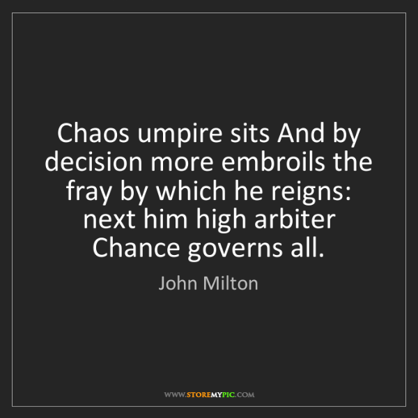 John Milton: Chaos umpire sits And by decision more embroils the fray...