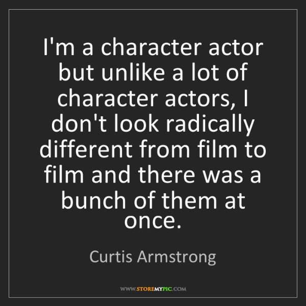 Curtis Armstrong: I'm a character actor but unlike a lot of character actors,...