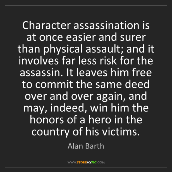 Alan Barth: Character assassination is at once easier and surer than...