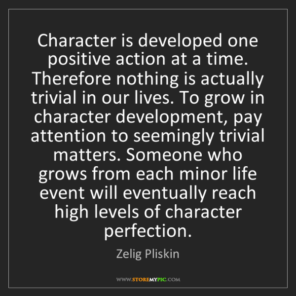 Zelig Pliskin: Character is developed one positive action at a time....