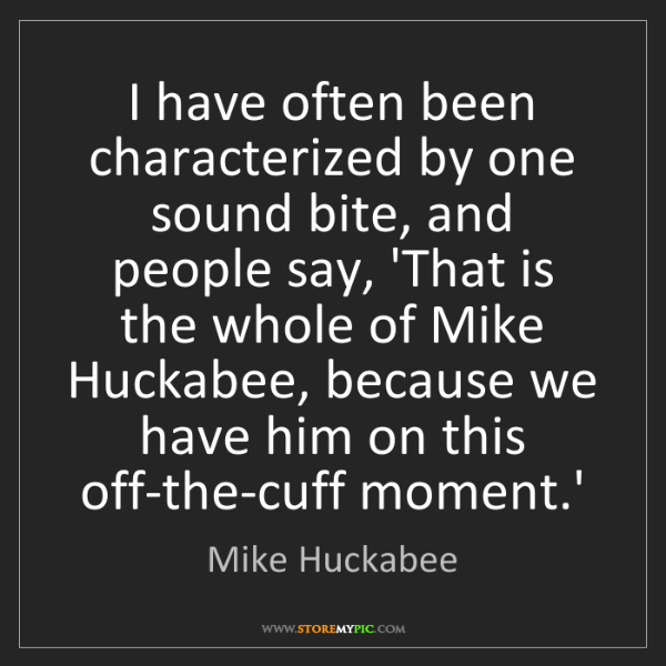 Mike Huckabee: I have often been characterized by one sound bite, and...
