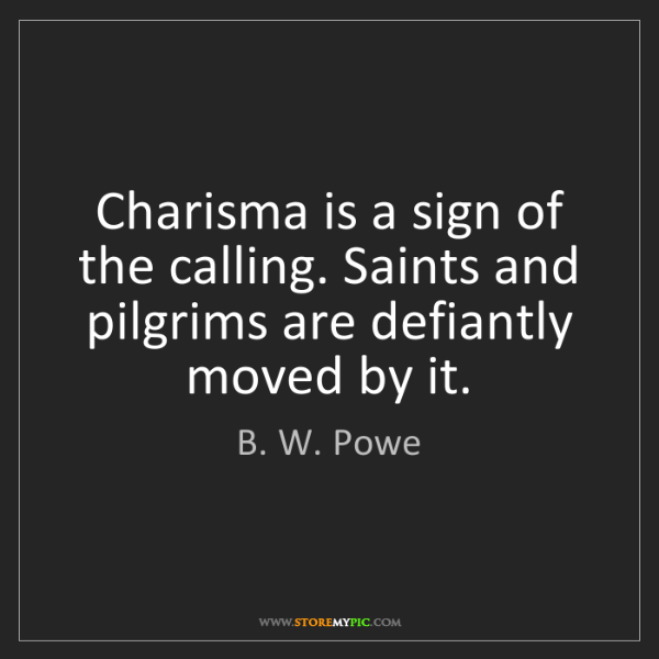 B. W. Powe: Charisma is a sign of the calling. Saints and pilgrims...