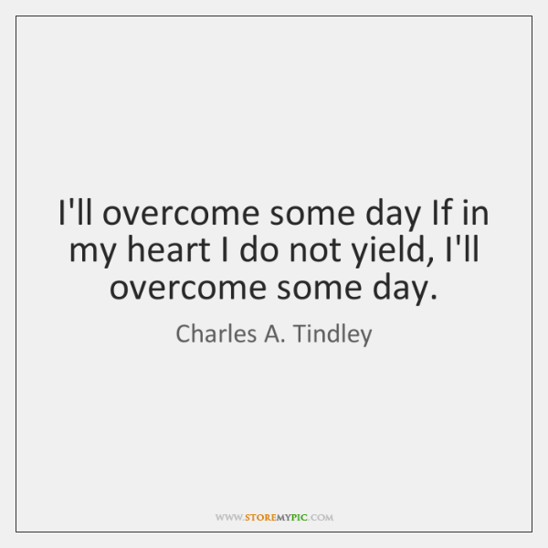 I'll overcome some day If in my heart I do not yield, ...