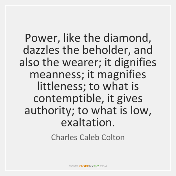 Power, like the diamond, dazzles the beholder, and also the wearer; it ...