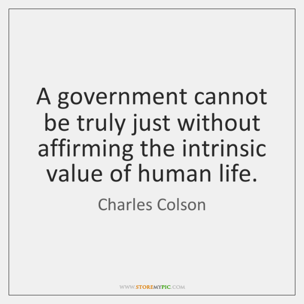 A government cannot be truly just without affirming the intrinsic value of ...