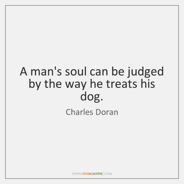 A man's soul can be judged by the way he treats his ...