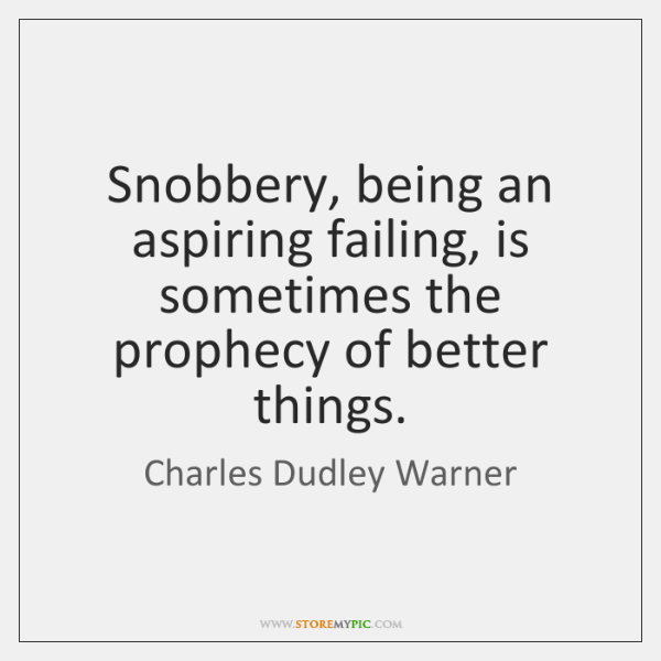 Snobbery, being an aspiring failing, is sometimes the prophecy of better things.
