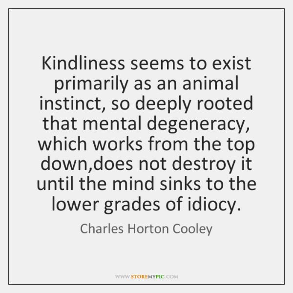 Kindliness seems to exist primarily as an animal instinct, so deeply rooted ...