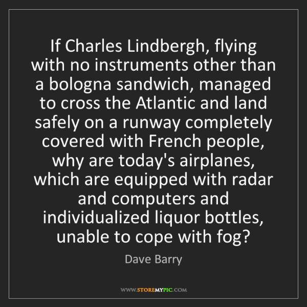 Dave Barry: If Charles Lindbergh, flying with no instruments other...
