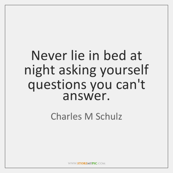 Never lie in bed at night asking yourself questions you can't answer.