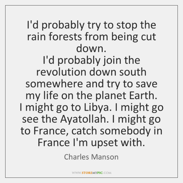 I'd probably try to stop the rain forests from being cut down.  ...