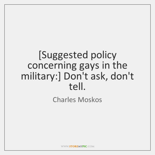 [Suggested policy concerning gays in the military:] Don't ask, don't tell.