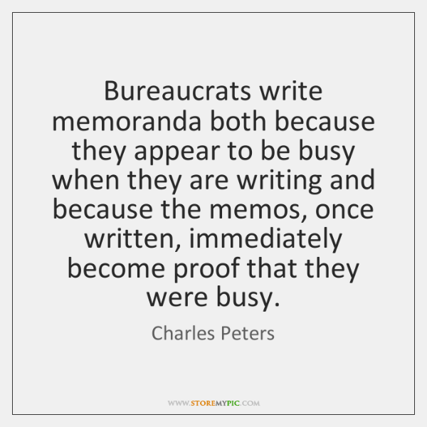 Bureaucrats write memoranda both because they appear to be busy when they ...